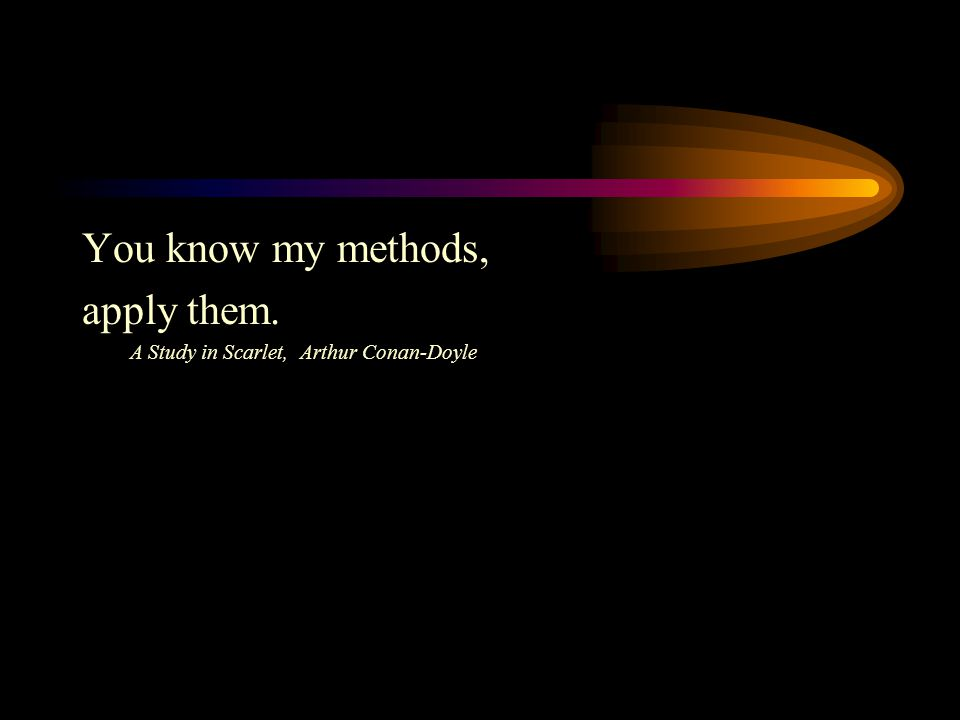 You know my methods, apply them. A Study in Scarlet, Arthur Conan-Doyle