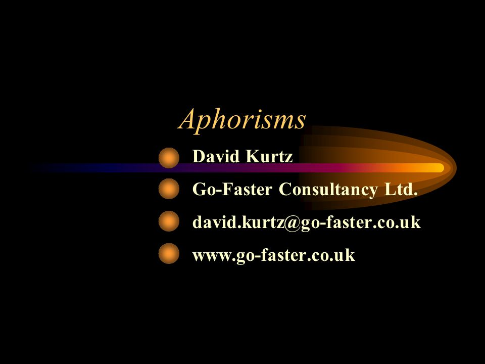 Aphorisms David Kurtz Go-Faster Consultancy Ltd. david.kurtz@go-faster.co.uk www.go-faster.co.uk