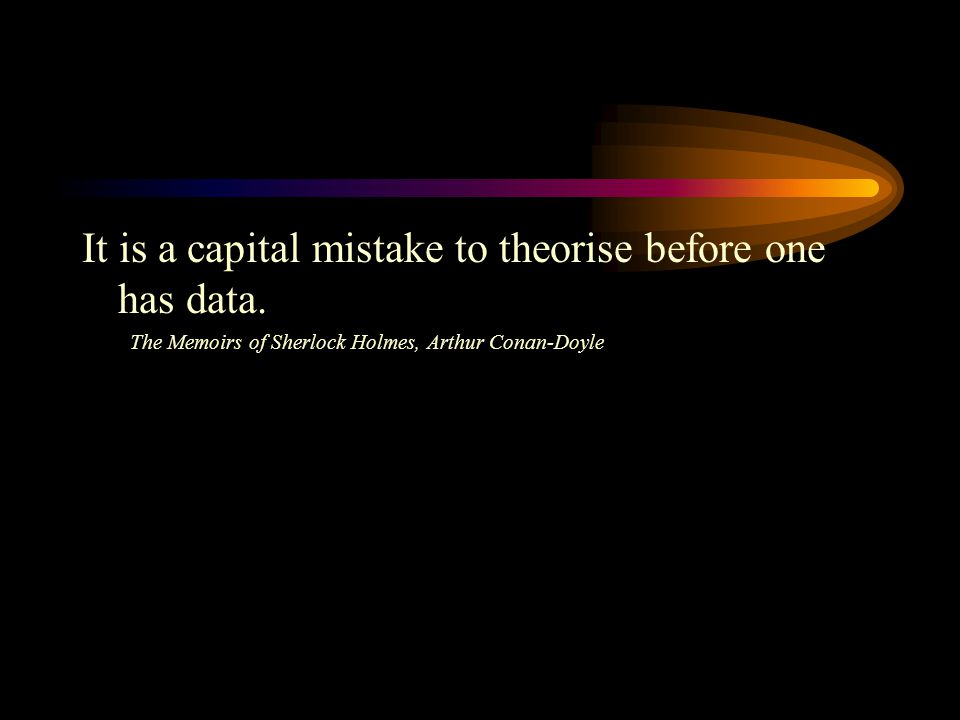 It is a capital mistake to theorise before one has data.