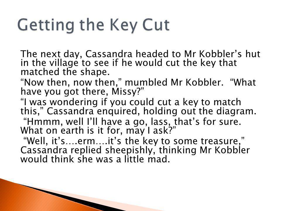 The next day, Cassandra headed to Mr Kobbler's hut in the village to see if he would cut the key that matched the shape.