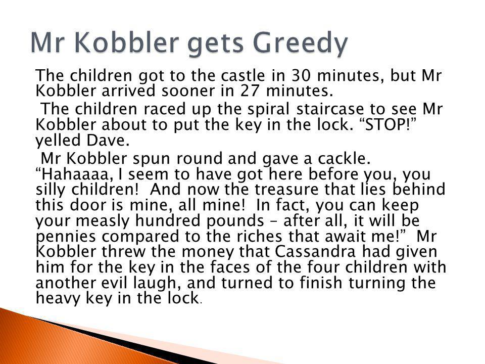 The children got to the castle in 30 minutes, but Mr Kobbler arrived sooner in 27 minutes.