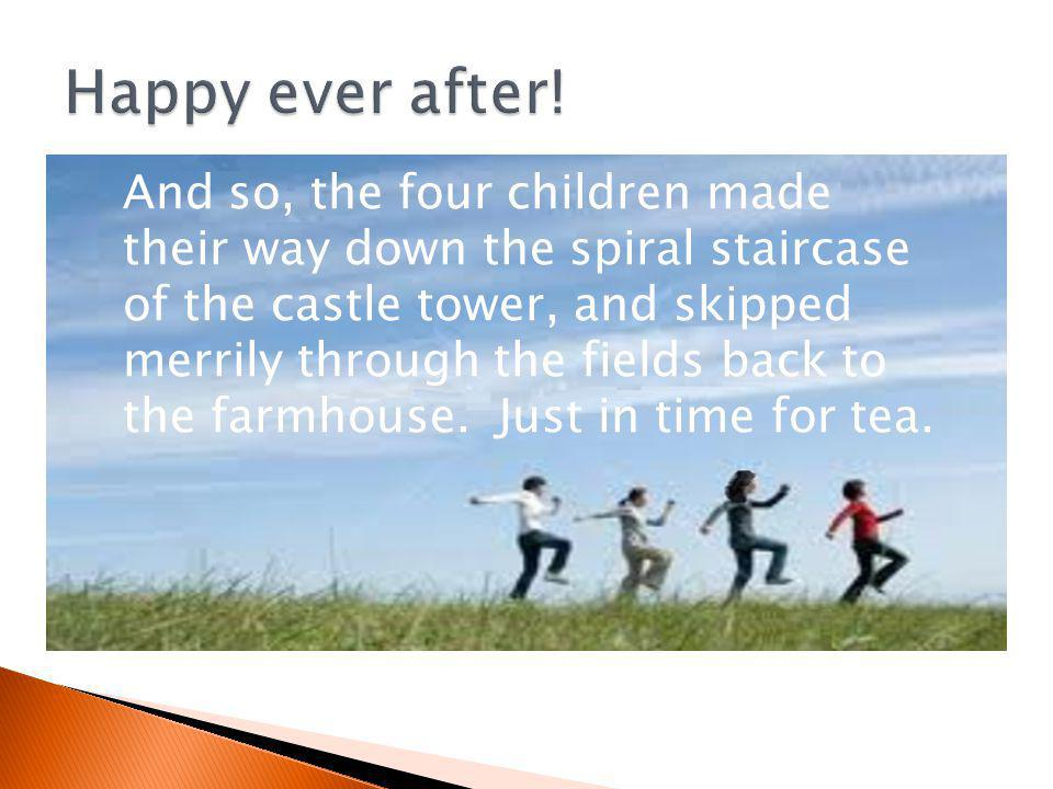 And so, the four children made their way down the spiral staircase of the castle tower, and skipped merrily through the fields back to the farmhouse.