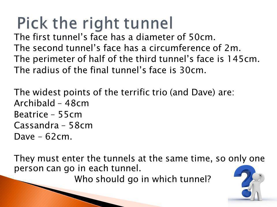The first tunnel's face has a diameter of 50cm. The second tunnel's face has a circumference of 2m.