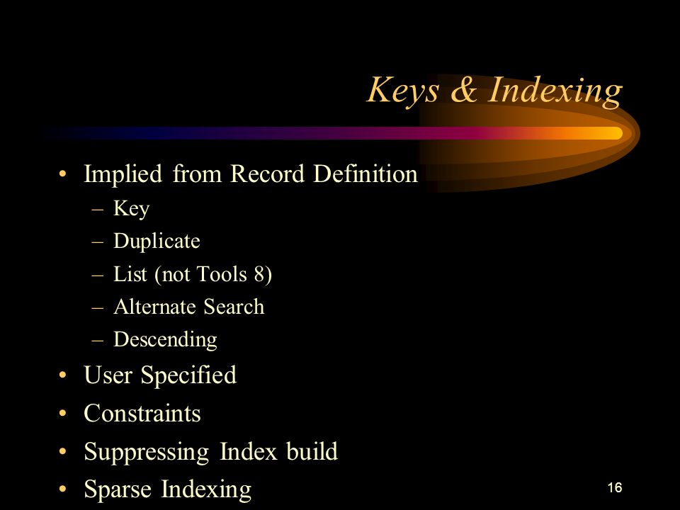 16 Keys & Indexing Implied from Record Definition –Key –Duplicate –List (not Tools 8) –Alternate Search –Descending User Specified Constraints Suppressing Index build Sparse Indexing