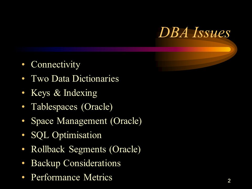 2 DBA Issues Connectivity Two Data Dictionaries Keys & Indexing Tablespaces (Oracle) Space Management (Oracle) SQL Optimisation Rollback Segments (Oracle) Backup Considerations Performance Metrics