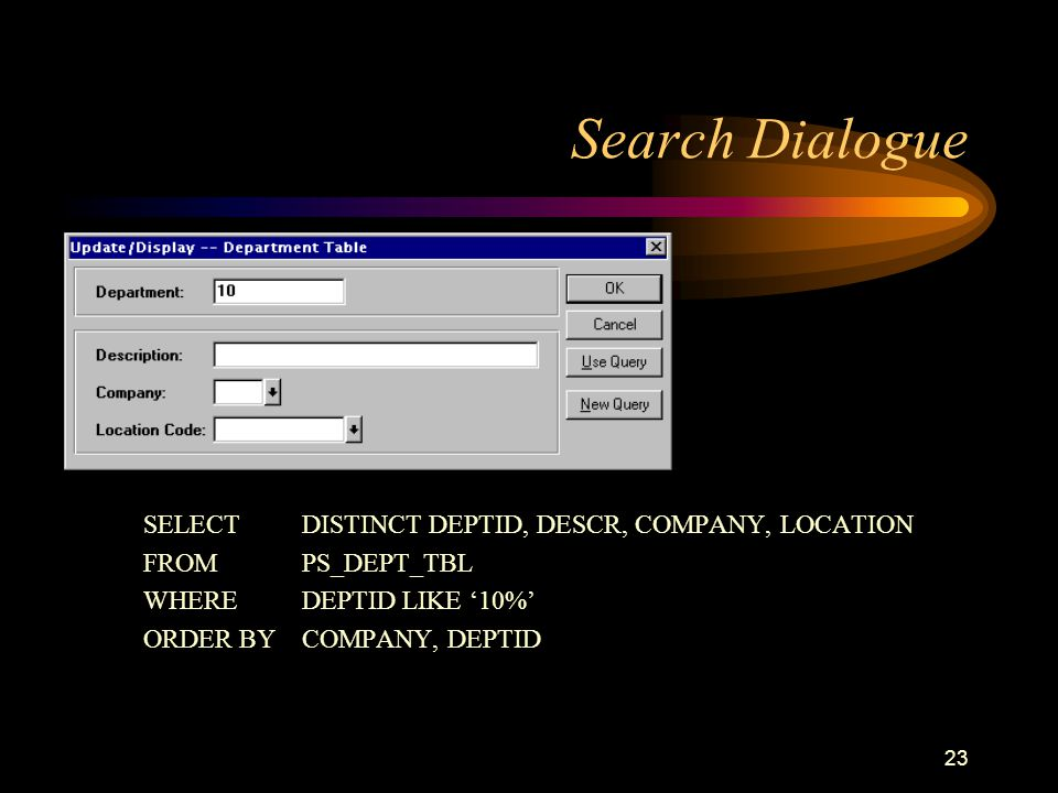 23 Search Dialogue SELECT DISTINCT DEPTID, DESCR, COMPANY, LOCATION FROM PS_DEPT_TBL WHERE DEPTID LIKE '10%' ORDER BYCOMPANY, DEPTID