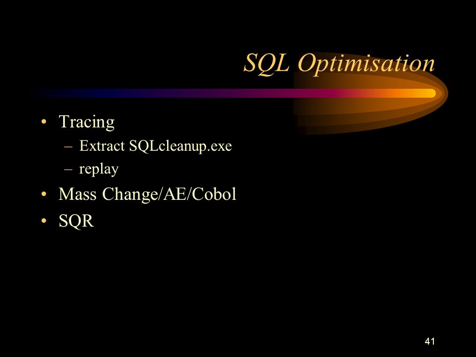 41 SQL Optimisation Tracing –Extract SQLcleanup.exe –replay Mass Change/AE/Cobol SQR