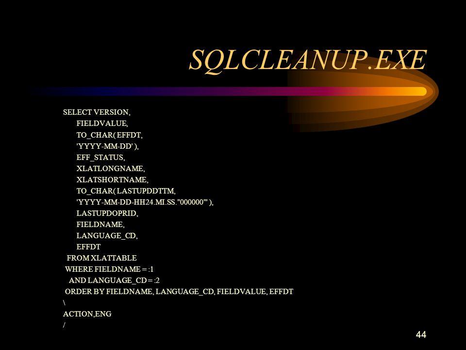 44 SQLCLEANUP.EXE SELECT VERSION, FIELDVALUE, TO_CHAR( EFFDT, 'YYYY-MM-DD' ), EFF_STATUS, XLATLONGNAME, XLATSHORTNAME, TO_CHAR( LASTUPDDTTM, 'YYYY-MM-