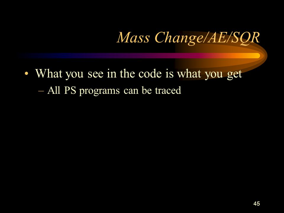 45 Mass Change/AE/SQR What you see in the code is what you get –All PS programs can be traced