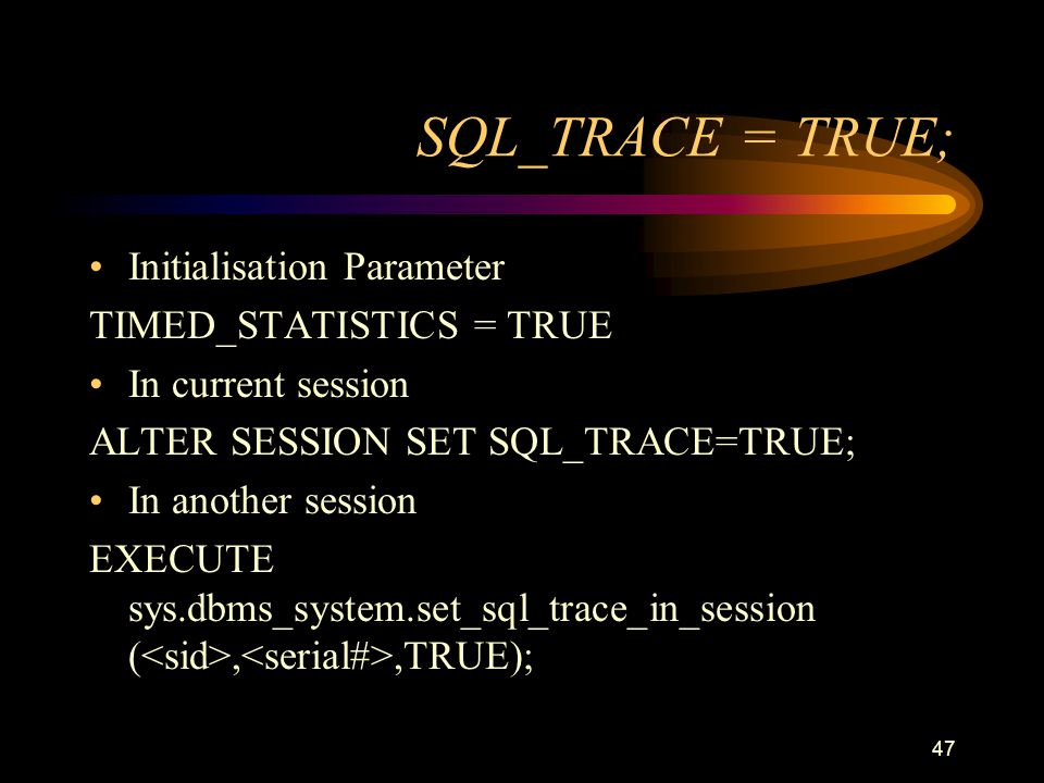 47 SQL_TRACE = TRUE; Initialisation Parameter TIMED_STATISTICS = TRUE In current session ALTER SESSION SET SQL_TRACE=TRUE; In another session EXECUTE sys.dbms_system.set_sql_trace_in_session (,,TRUE);