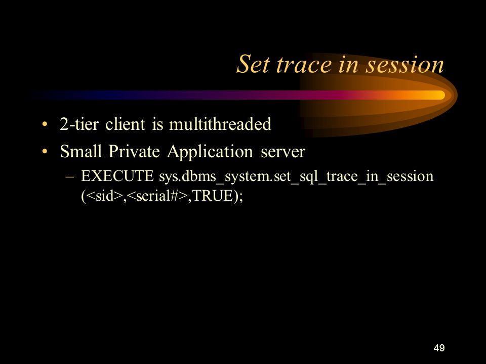 49 Set trace in session 2-tier client is multithreaded Small Private Application server –EXECUTE sys.dbms_system.set_sql_trace_in_session (,,TRUE);