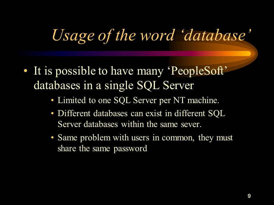9 Usage of the word 'database' It is possible to have many 'PeopleSoft' databases in a single SQL Server Limited to one SQL Server per NT machine.