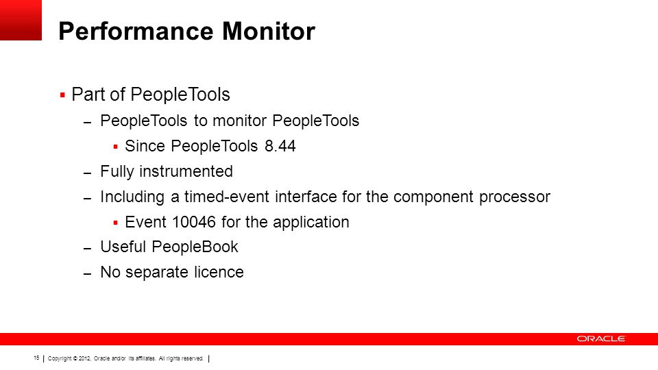 Copyright © 2012, Oracle and/or its affiliates. All rights reserved. 15 Performance Monitor  Part of PeopleTools – PeopleTools to monitor PeopleTools
