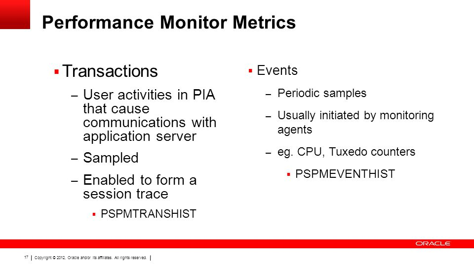 Copyright © 2012, Oracle and/or its affiliates. All rights reserved. 17 Performance Monitor Metrics  Transactions – User activities in PIA that cause