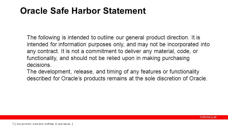 Copyright © 2012, Oracle and/or its affiliates. All rights reserved. 3 Oracle Safe Harbor Statement The following is intended to outline our general p