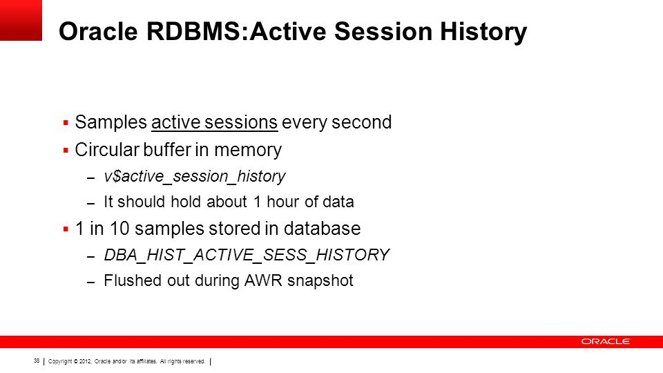 Copyright © 2012, Oracle and/or its affiliates. All rights reserved. 38 Oracle RDBMS:Active Session History  Samples active sessions every second  C
