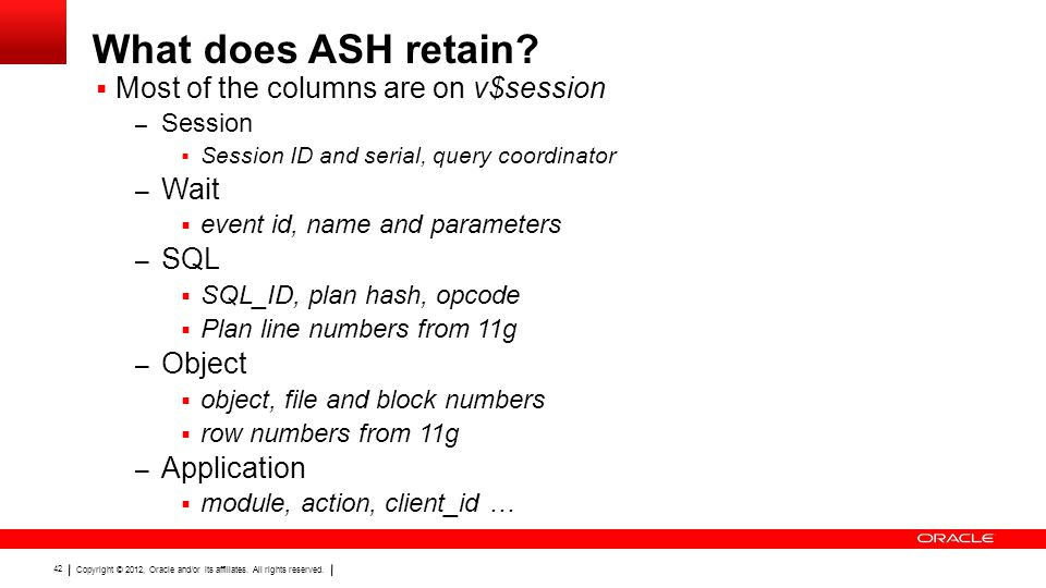 Copyright © 2012, Oracle and/or its affiliates. All rights reserved. 42 What does ASH retain?  Most of the columns are on v$session – Session  Sessi