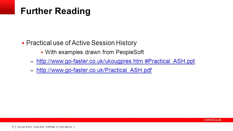 Copyright © 2012, Oracle and/or its affiliates. All rights reserved. 45 Further Reading  Practical use of Active Session History  With examples draw