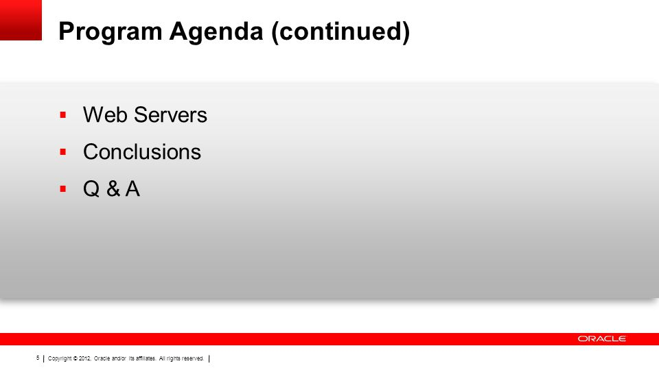 Copyright © 2012, Oracle and/or its affiliates. All rights reserved. 5 Program Agenda (continued)  Web Servers  Conclusions  Q & A