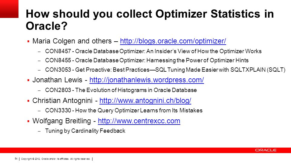 Copyright © 2012, Oracle and/or its affiliates. All rights reserved. 54 How should you collect Optimizer Statistics in Oracle?  Maria Colgen and othe