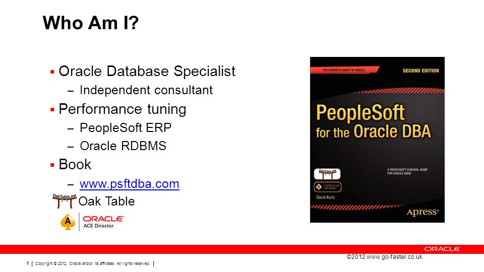 Copyright © 2012, Oracle and/or its affiliates. All rights reserved. 6 Who Am I?  Oracle Database Specialist – Independent consultant  Performance t