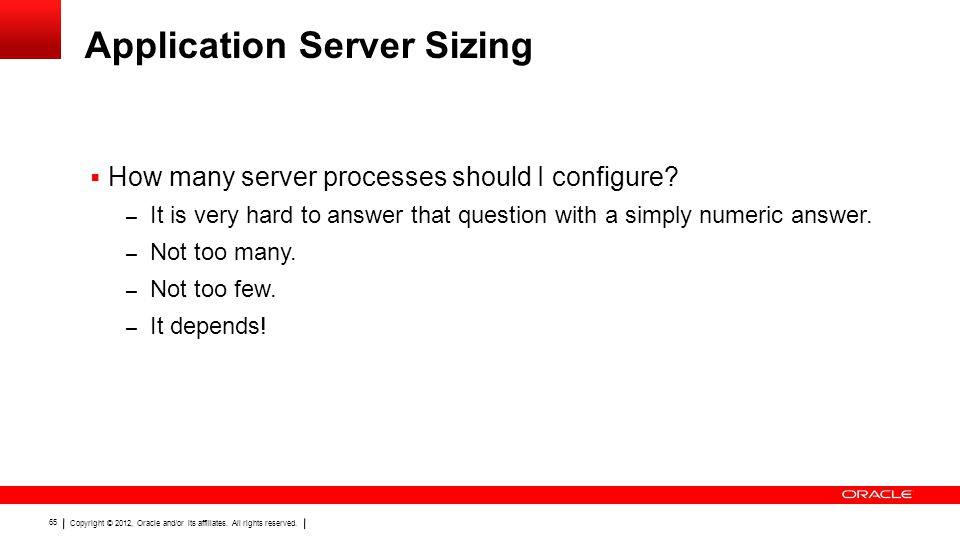 Copyright © 2012, Oracle and/or its affiliates. All rights reserved. 65 Application Server Sizing  How many server processes should I configure? – It