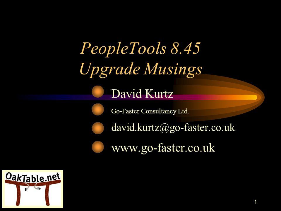 42 PeopleTools 8.45 Upgrade Musings David Kurtz Go-Faster Consultancy Ltd.