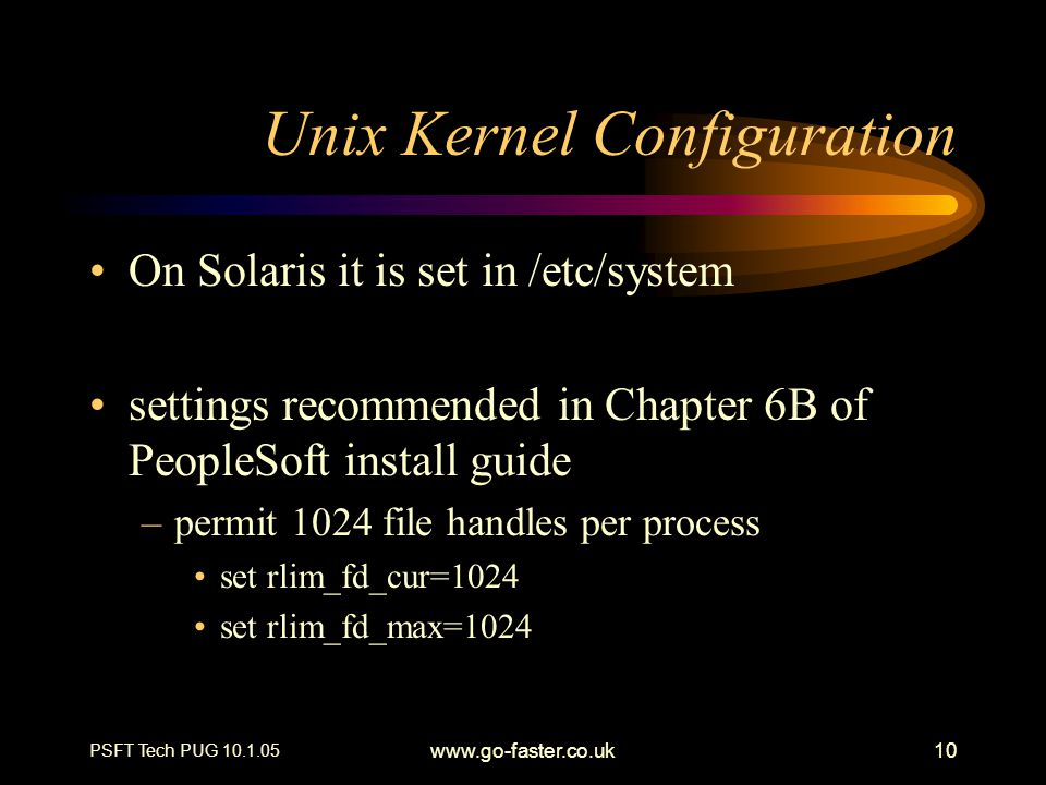 PSFT Tech PUG 10.1.05 www.go-faster.co.uk10 Unix Kernel Configuration On Solaris it is set in /etc/system settings recommended in Chapter 6B of PeopleSoft install guide –permit 1024 file handles per process set rlim_fd_cur=1024 set rlim_fd_max=1024
