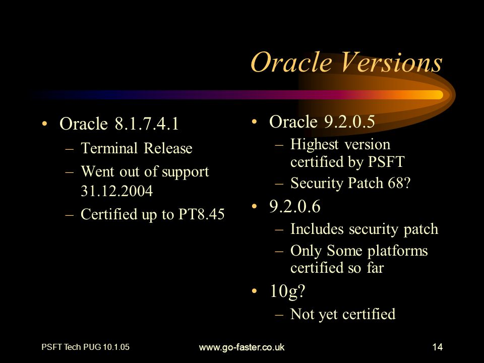 PSFT Tech PUG 10.1.05 www.go-faster.co.uk14 Oracle Versions Oracle 8.1.7.4.1 –Terminal Release –Went out of support 31.12.2004 –Certified up to PT8.45 Oracle 9.2.0.5 –Highest version certified by PSFT –Security Patch 68.