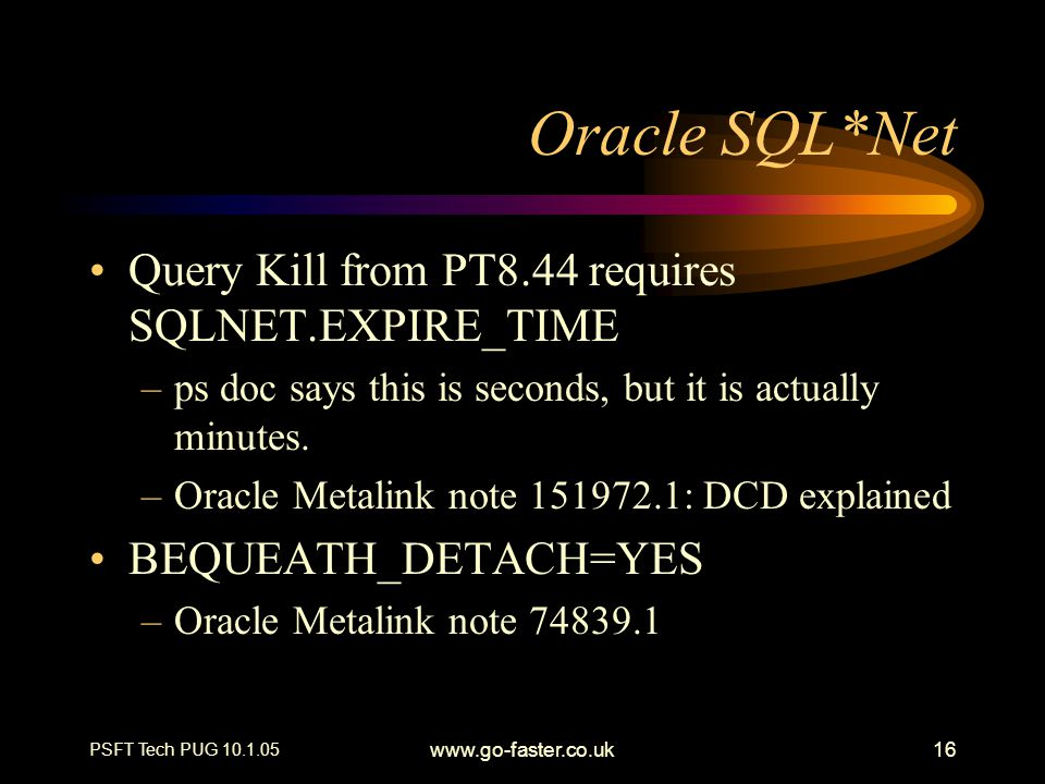 PSFT Tech PUG 10.1.05 www.go-faster.co.uk16 Oracle SQL*Net Query Kill from PT8.44 requires SQLNET.EXPIRE_TIME –ps doc says this is seconds, but it is actually minutes.