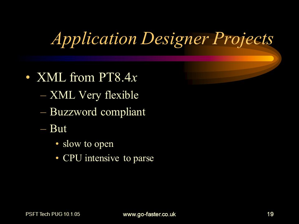 PSFT Tech PUG 10.1.05 www.go-faster.co.uk19 Application Designer Projects XML from PT8.4x –XML Very flexible –Buzzword compliant –But slow to open CPU intensive to parse