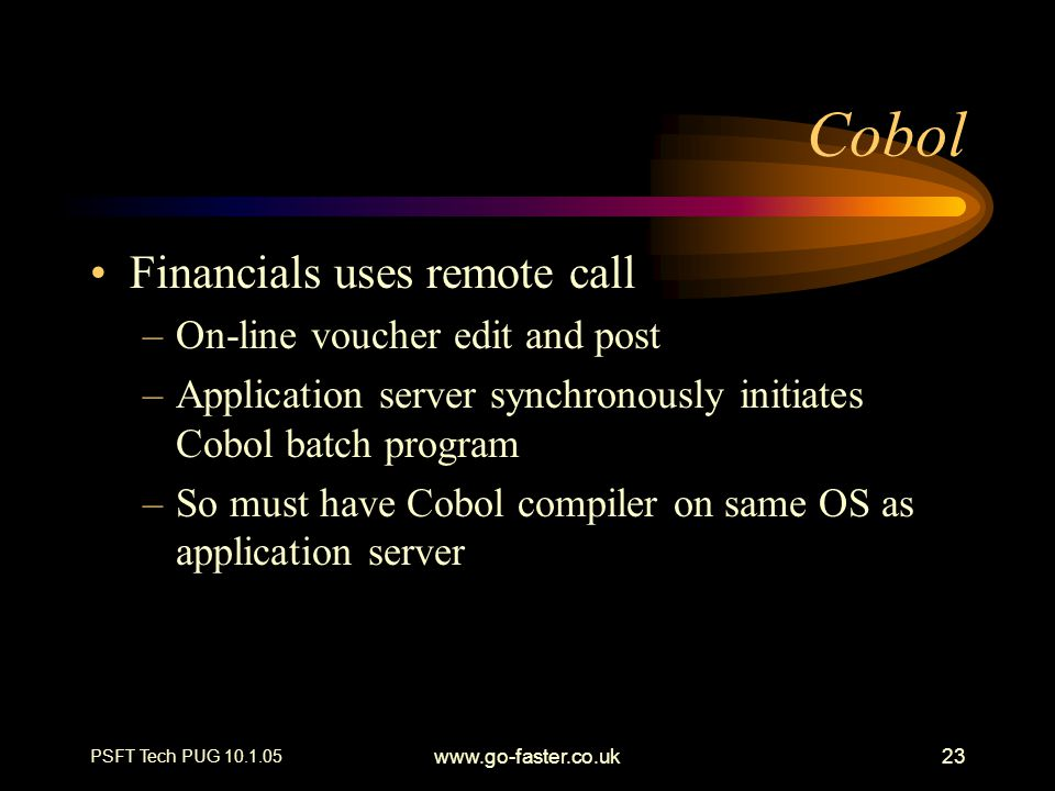 PSFT Tech PUG 10.1.05 www.go-faster.co.uk23 Cobol Financials uses remote call –On-line voucher edit and post –Application server synchronously initiates Cobol batch program –So must have Cobol compiler on same OS as application server