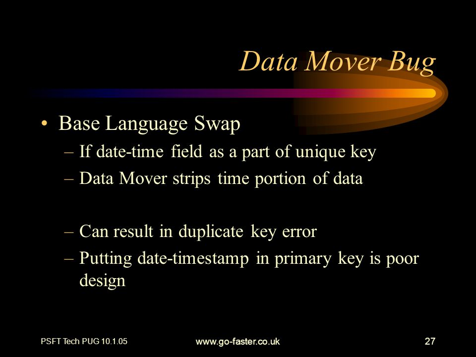 PSFT Tech PUG 10.1.05 www.go-faster.co.uk27 Data Mover Bug Base Language Swap –If date-time field as a part of unique key –Data Mover strips time portion of data –Can result in duplicate key error –Putting date-timestamp in primary key is poor design