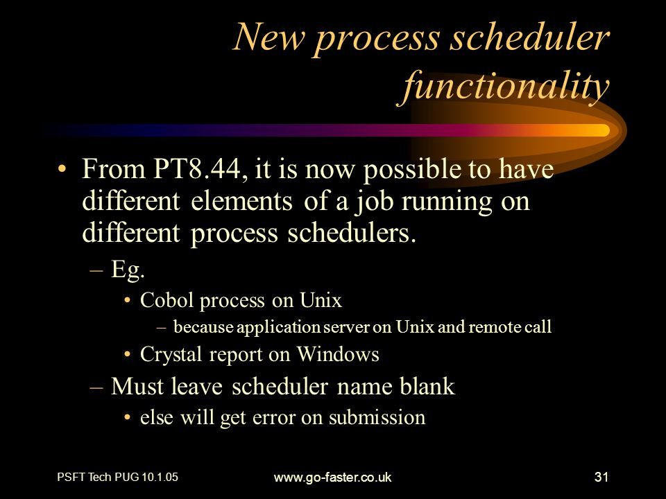 PSFT Tech PUG 10.1.05 www.go-faster.co.uk31 New process scheduler functionality From PT8.44, it is now possible to have different elements of a job running on different process schedulers.