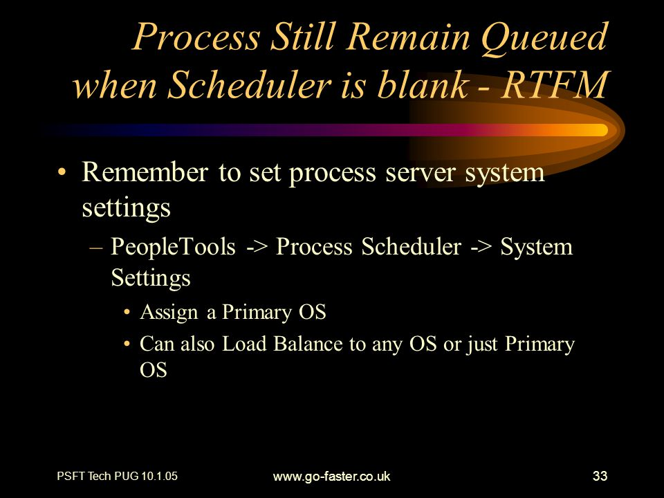 PSFT Tech PUG 10.1.05 www.go-faster.co.uk33 Process Still Remain Queued when Scheduler is blank - RTFM Remember to set process server system settings –PeopleTools -> Process Scheduler -> System Settings Assign a Primary OS Can also Load Balance to any OS or just Primary OS