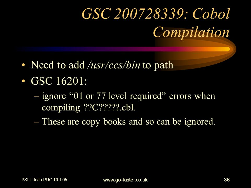 PSFT Tech PUG 10.1.05 www.go-faster.co.uk36 GSC 200728339: Cobol Compilation Need to add /usr/ccs/bin to path GSC 16201: –ignore 01 or 77 level required errors when compiling ??C?????.cbl.