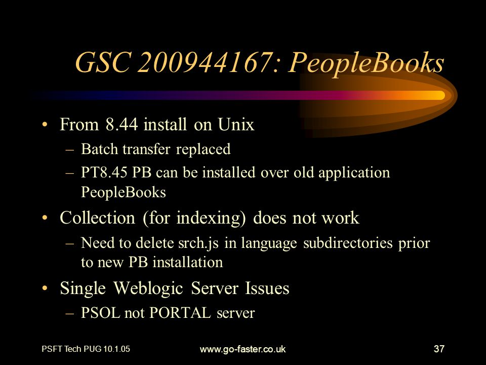 PSFT Tech PUG 10.1.05 www.go-faster.co.uk37 GSC 200944167: PeopleBooks From 8.44 install on Unix –Batch transfer replaced –PT8.45 PB can be installed over old application PeopleBooks Collection (for indexing) does not work –Need to delete srch.js in language subdirectories prior to new PB installation Single Weblogic Server Issues –PSOL not PORTAL server