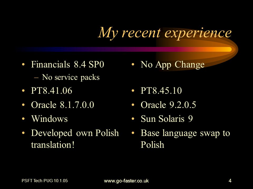 PSFT Tech PUG 10.1.05 www.go-faster.co.uk4 My recent experience Financials 8.4 SP0 –No service packs PT8.41.06 Oracle 8.1.7.0.0 Windows Developed own Polish translation.