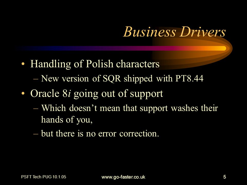 PSFT Tech PUG 10.1.05 www.go-faster.co.uk5 Business Drivers Handling of Polish characters –New version of SQR shipped with PT8.44 Oracle 8i going out of support –Which doesn't mean that support washes their hands of you, –but there is no error correction.