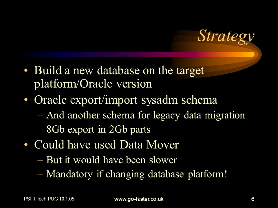 PSFT Tech PUG 10.1.05 www.go-faster.co.uk6 Strategy Build a new database on the target platform/Oracle version Oracle export/import sysadm schema –And another schema for legacy data migration –8Gb export in 2Gb parts Could have used Data Mover –But it would have been slower –Mandatory if changing database platform!