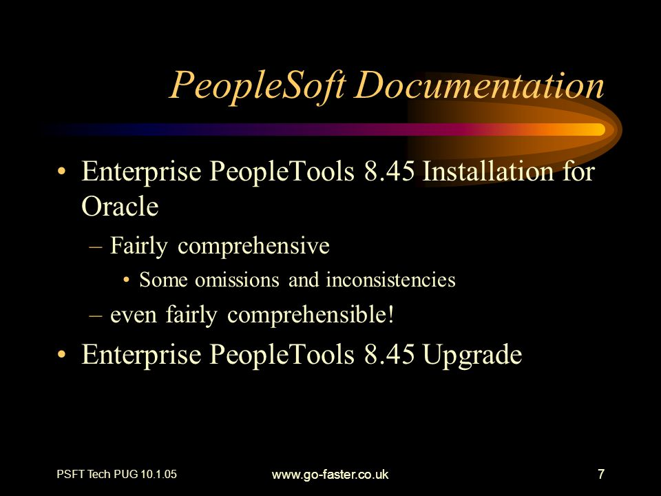 PSFT Tech PUG 10.1.05 www.go-faster.co.uk38 GSC 200946000: Performance Monitor Allow access to monitor servlet diagnostic information PeopleTools>Web Profile> Web Profile Configuration> Profile Name >Customer Properties –PPMConsole = true