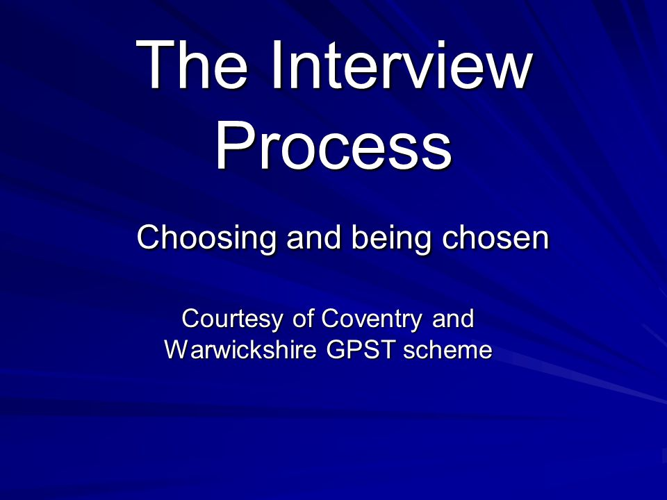 The Interview Process Choosing and being chosen Courtesy of Coventry and Warwickshire GPST scheme