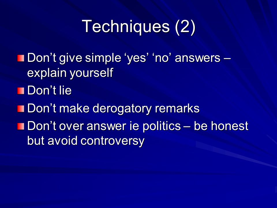 Techniques (2) Don't give simple 'yes' 'no' answers – explain yourself Don't lie Don't make derogatory remarks Don't over answer ie politics – be honest but avoid controversy