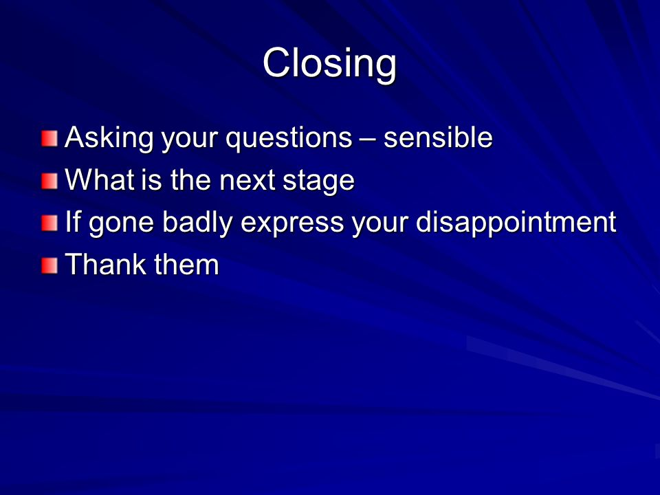 Closing Asking your questions – sensible What is the next stage If gone badly express your disappointment Thank them