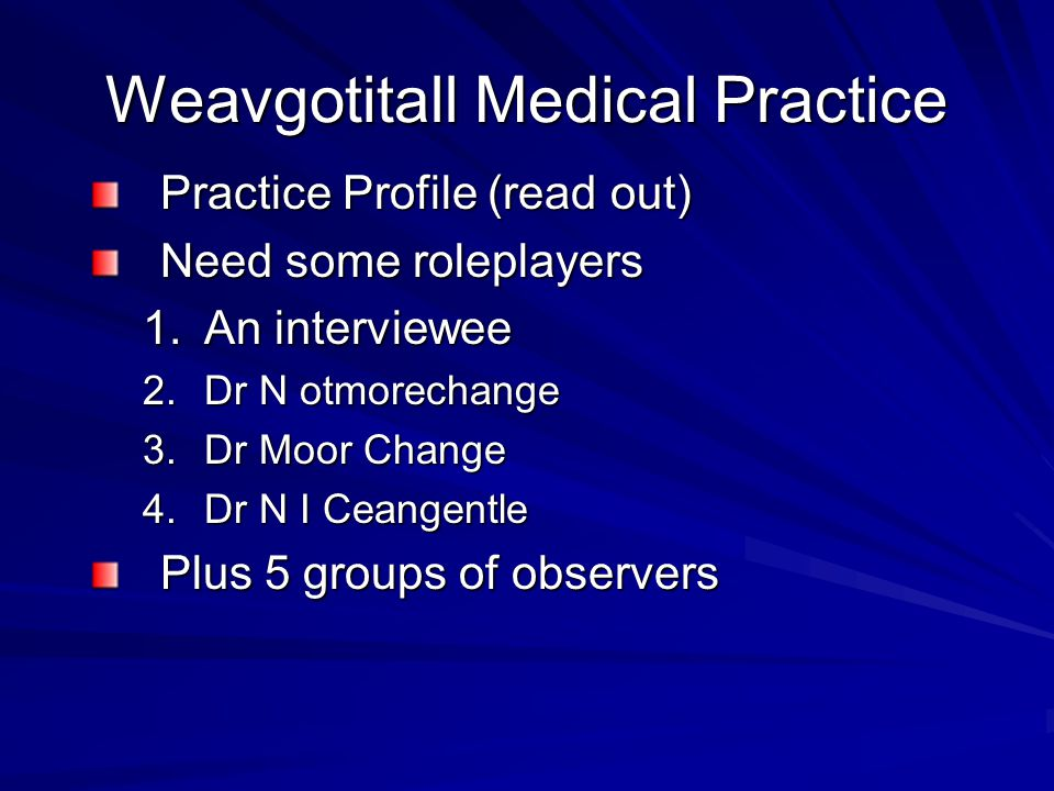Weavgotitall Medical Practice Practice Profile (read out) Need some roleplayers 1.An interviewee 2.Dr N otmorechange 3.Dr Moor Change 4.Dr N I Ceangentle Plus 5 groups of observers