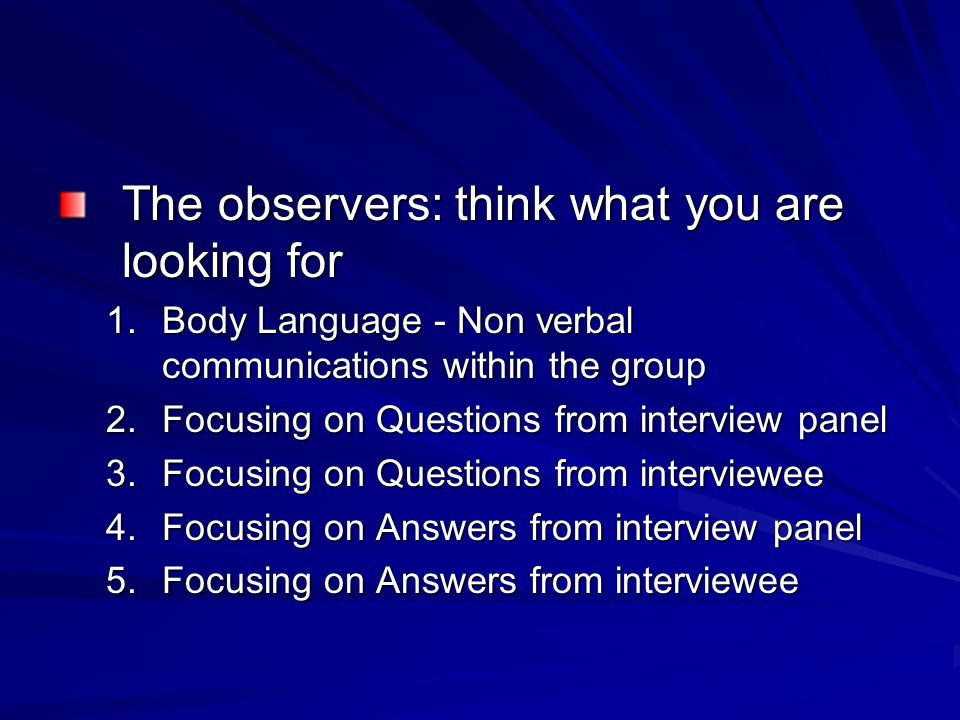 The observers: think what you are looking for 1.Body Language - Non verbal communications within the group 2.Focusing on Questions from interview panel 3.Focusing on Questions from interviewee 4.Focusing on Answers from interview panel 5.Focusing on Answers from interviewee
