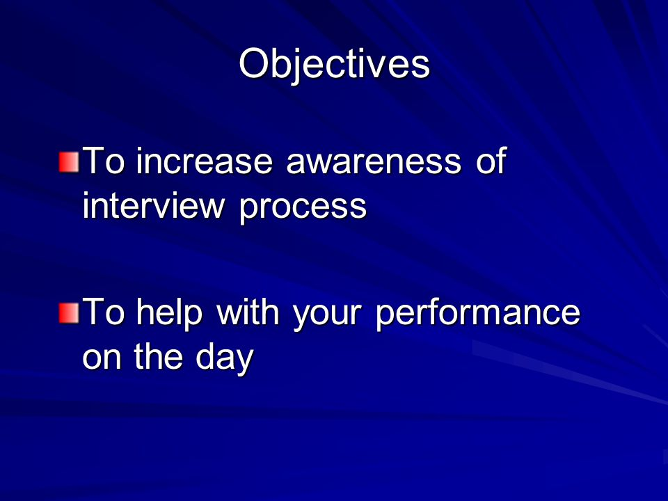 Objectives To increase awareness of interview process To help with your performance on the day