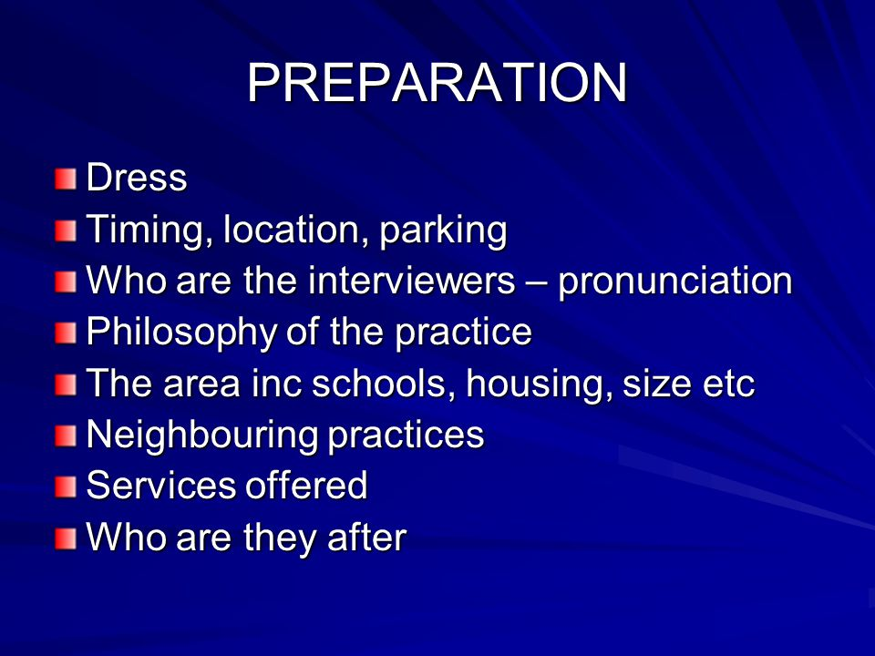 PREPARATION Dress Timing, location, parking Who are the interviewers – pronunciation Philosophy of the practice The area inc schools, housing, size etc Neighbouring practices Services offered Who are they after