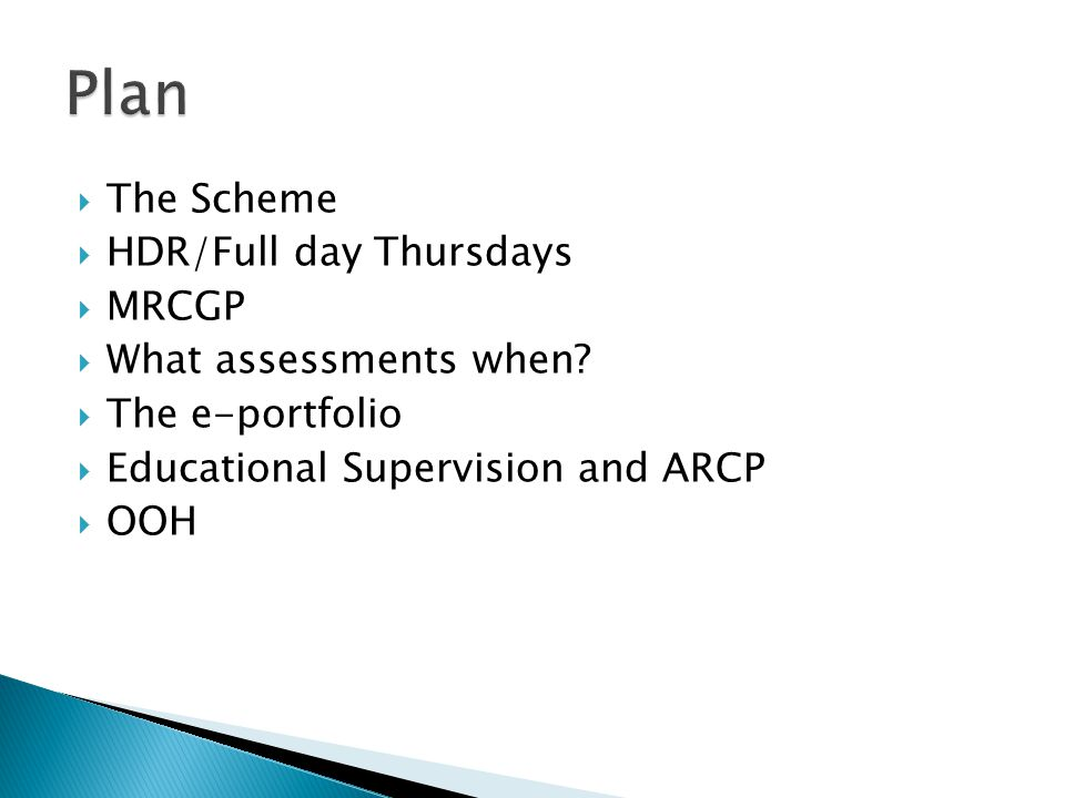  The Scheme  HDR/Full day Thursdays  MRCGP  What assessments when?  The e-portfolio  Educational Supervision and ARCP  OOH