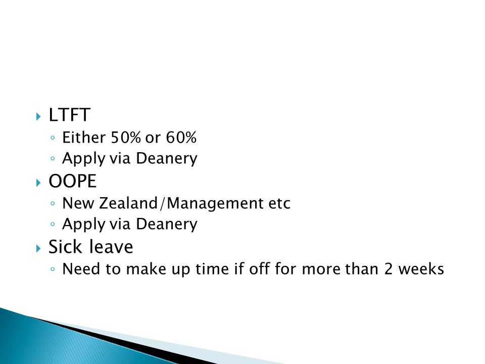  LTFT ◦ Either 50% or 60% ◦ Apply via Deanery  OOPE ◦ New Zealand/Management etc ◦ Apply via Deanery  Sick leave ◦ Need to make up time if off for more than 2 weeks